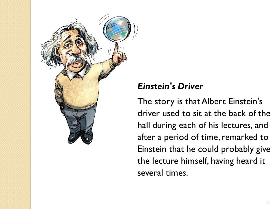 21 Einstein s Driver The story is that Albert Einstein s driver used to sit at the back of the hall during each of his lectures, and after a period of time, remarked to Einstein that he could probably give the lecture himself, having heard it several times.