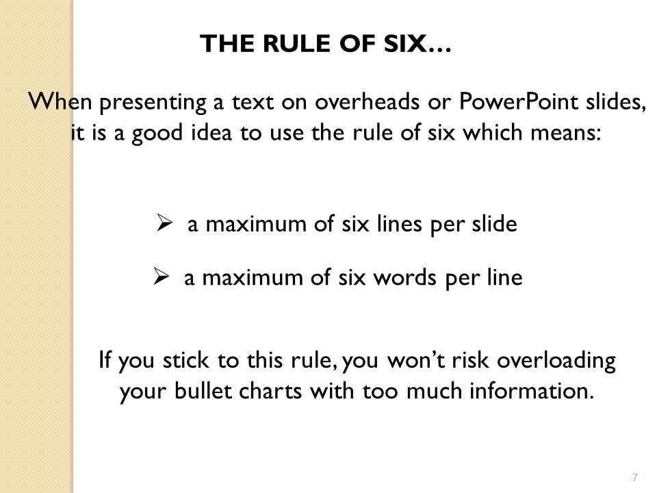 7 THE RULE OF SIX… When presenting a text on overheads or PowerPoint slides, it is a good idea to use the rule of six which means:  a maximum of six lines per slide  a maximum of six words per line If you stick to this rule, you won't risk overloading your bullet charts with too much information.