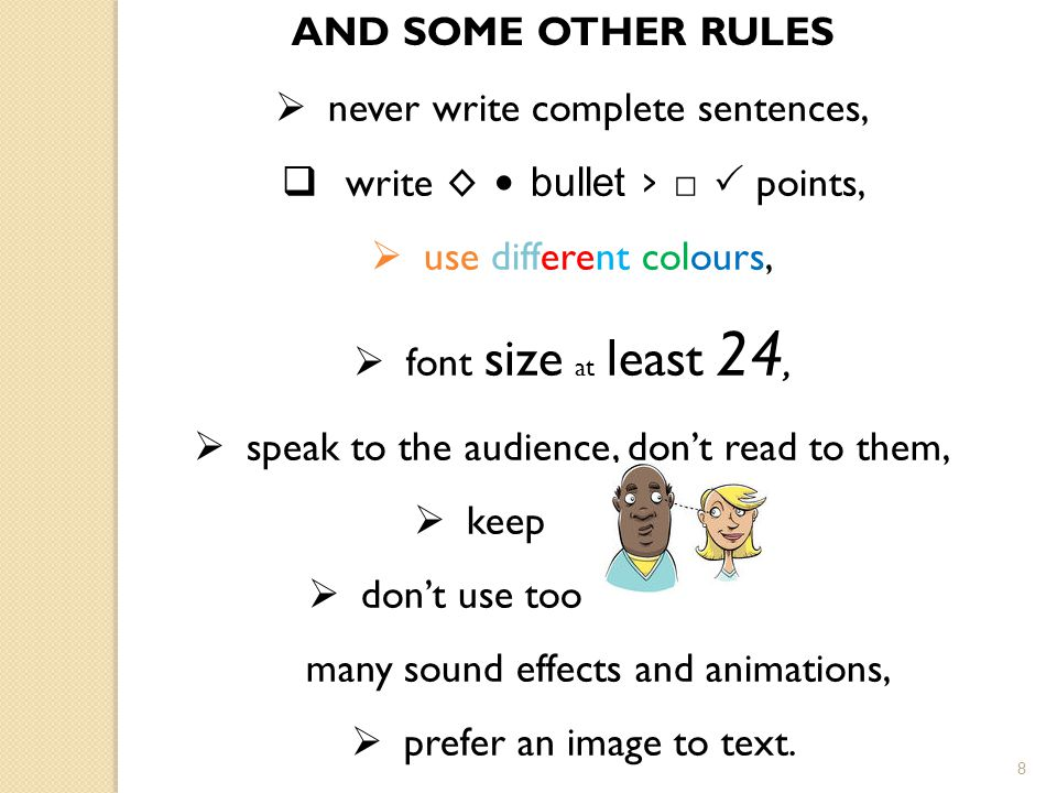 8 AND SOME OTHER RULES  never write complete sentences,  write ◊ bullet › □  points,  use different colours,  font size at least 24,  speak to the audience, don't read to them,  keep  don't use too many sound effects and animations,  prefer an image to text.