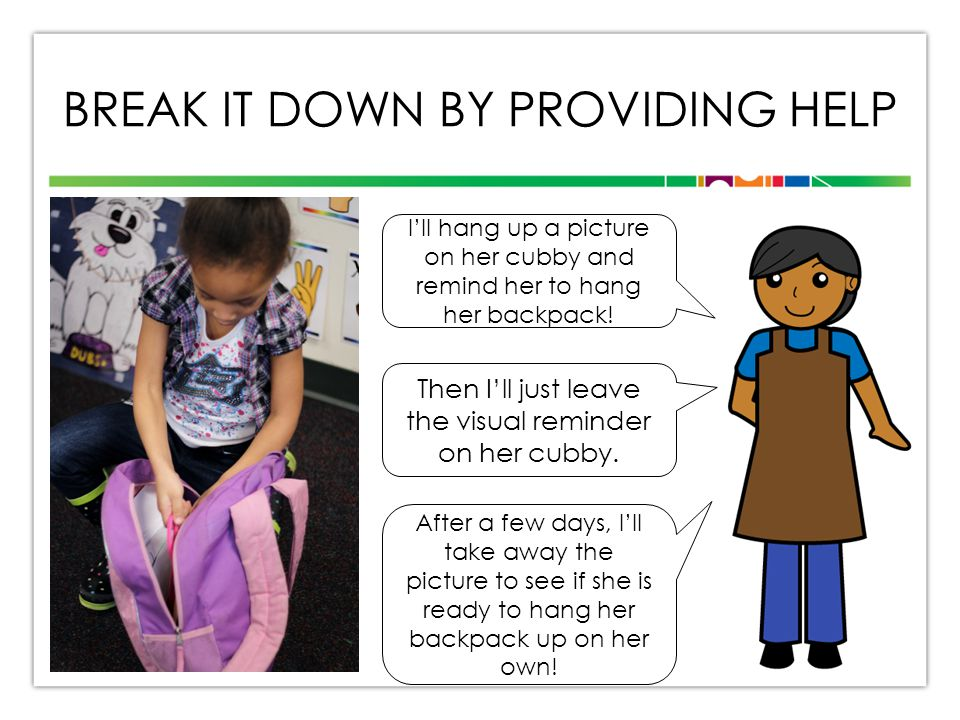 BREAK IT DOWN BY PROVIDING HELP I'll hang up a picture on her cubby and remind her to hang her backpack.