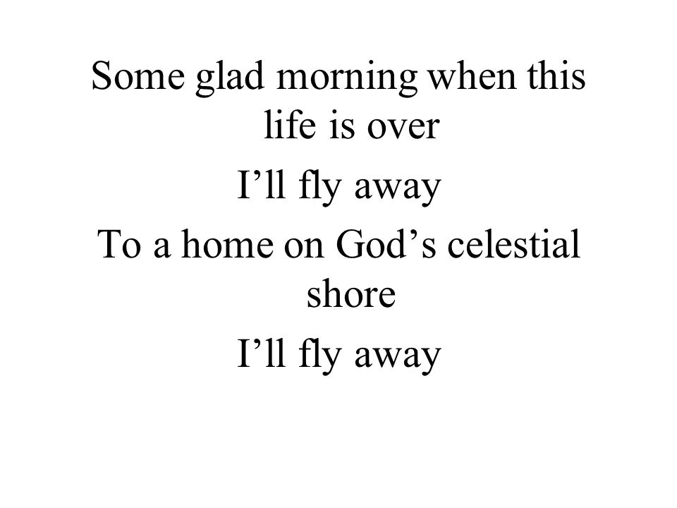 Some glad morning when this life is over I'll fly away To a home on God's celestial shore I'll fly away