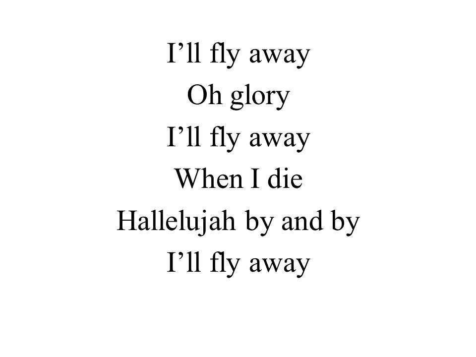 Oh glory I'll fly away When I die Hallelujah by and by I'll fly away