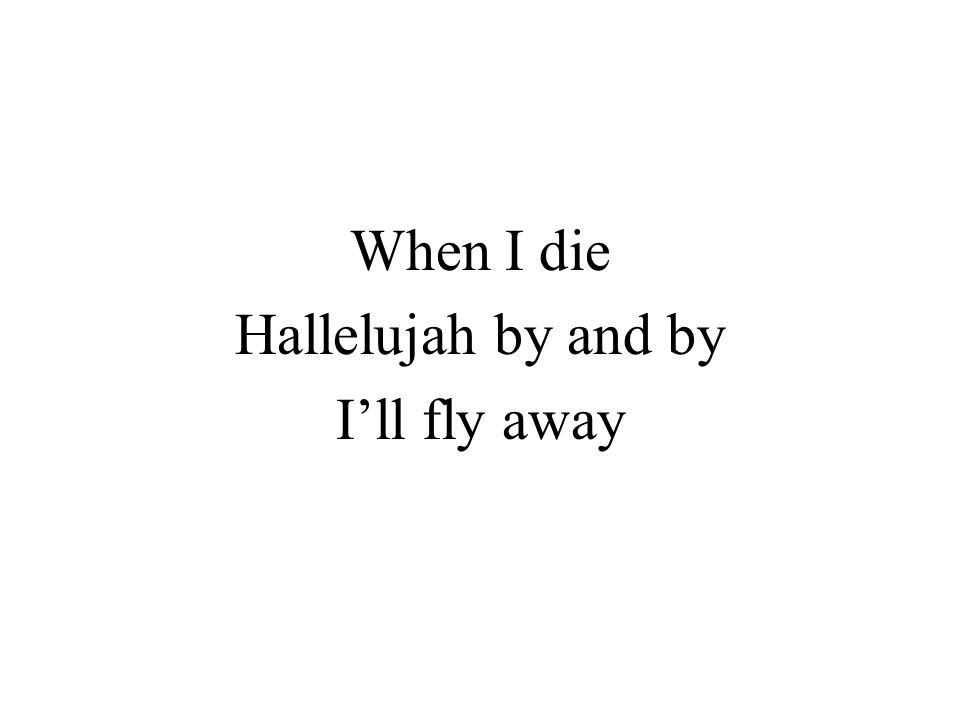 When I die Hallelujah by and by I'll fly away