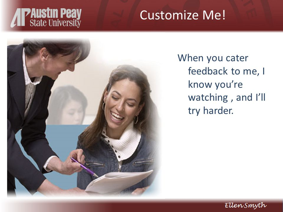 Customize Me! When you cater feedback to me, I know you're watching, and I'll try harder.
