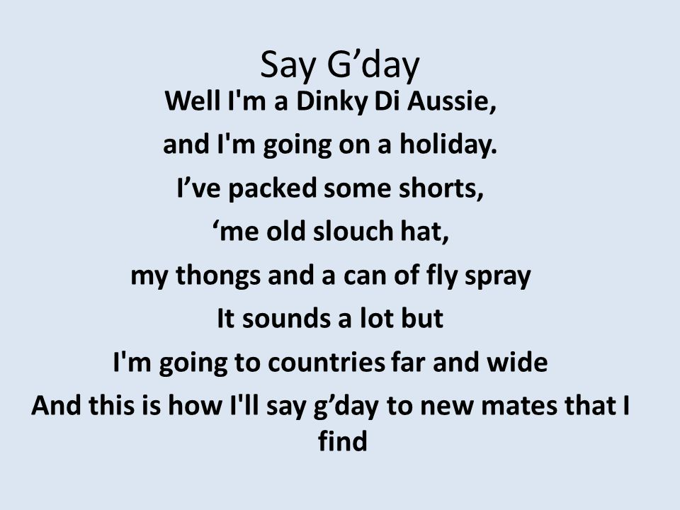 I'll say neih houu in China Bom Dia In Brazil Kia ora in New Zealand Ola in Spain I'll shake them by the hand and I'll be on my way' Crikey I reckon there's a hundred ways that you can say good day.