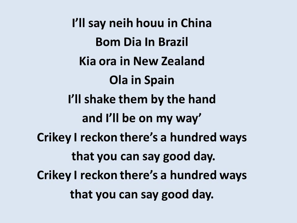 I'll say neih houu in China Bom Dia In Brazil Kia ora in New Zealand Ola in Spain I'll shake them by the hand and I'll be on my way' Crikey I reckon t