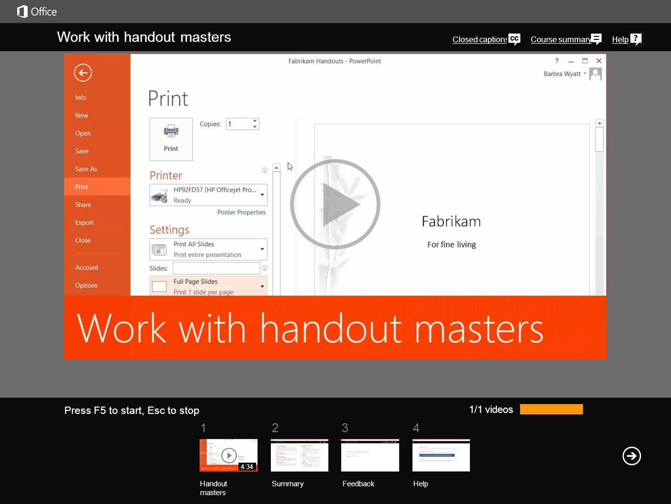 1234 Course summaryHelp Work with handout masters Closed captions 1/1 videos Handout masters SummaryFeedback Help 4:34 Press F5 to start, Esc to stop When you want to print handouts in PowerPoint, you can choose most of the handout settings in Print view.