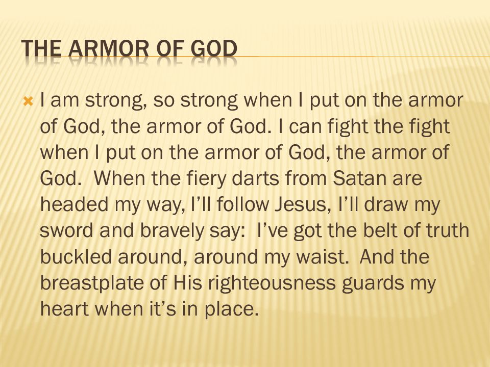  I am strong, so strong when I put on the armor of God, the armor of God. I can fight the fight when I put on the armor of God, the armor of God. Whe