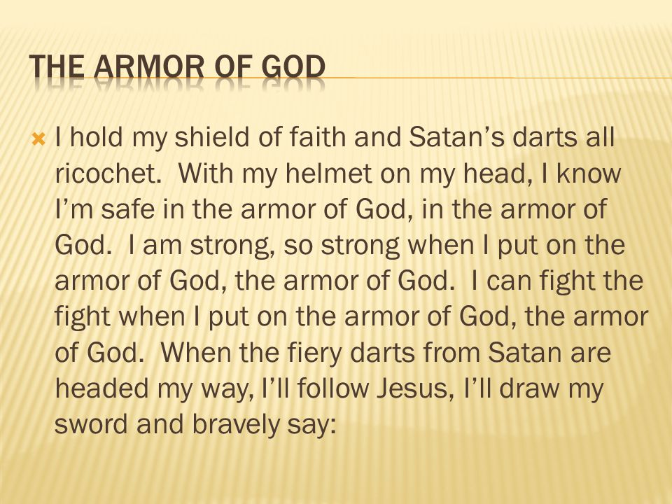  I hold my shield of faith and Satan's darts all ricochet. With my helmet on my head, I know I'm safe in the armor of God, in the armor of God. I am