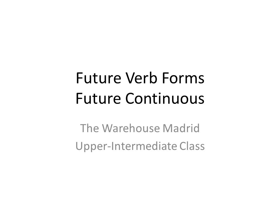Future Verb Forms Future Continuous The Warehouse Madrid Upper-Intermediate Class