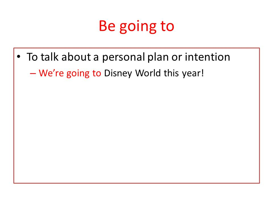 Be going to To talk about a personal plan or intention – We're going to Disney World this year!