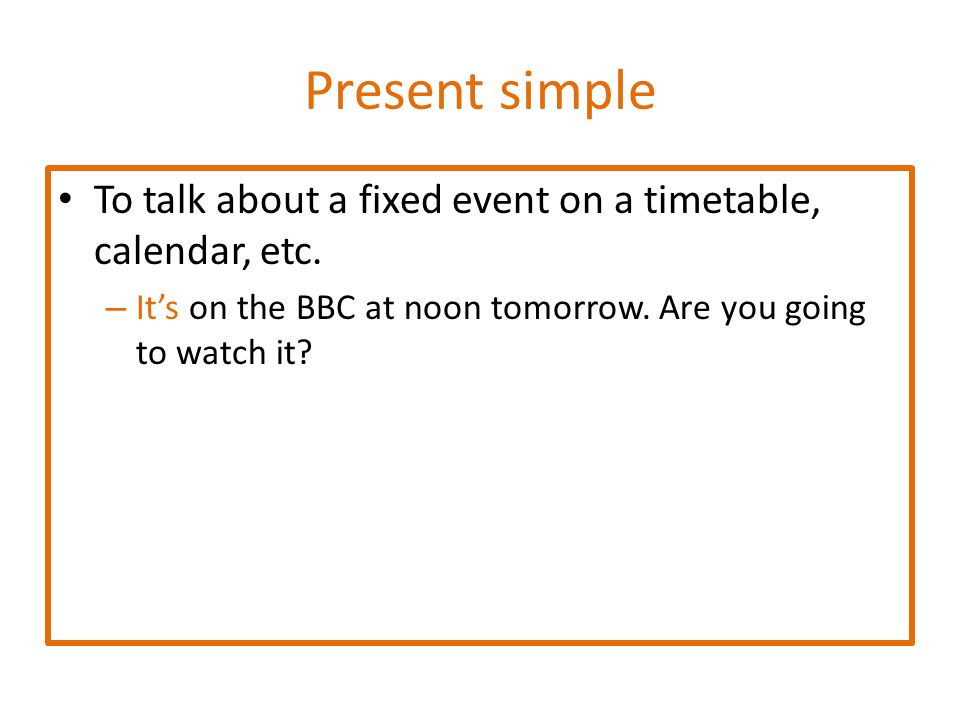 Be going to To talk about a prediction that is based on present evidence – She's going to pass the exam on Friday.