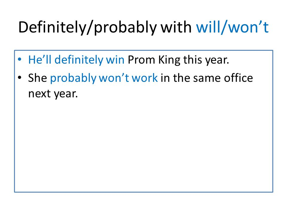 Definitely/probably with will/won't He'll definitely win Prom King this year.
