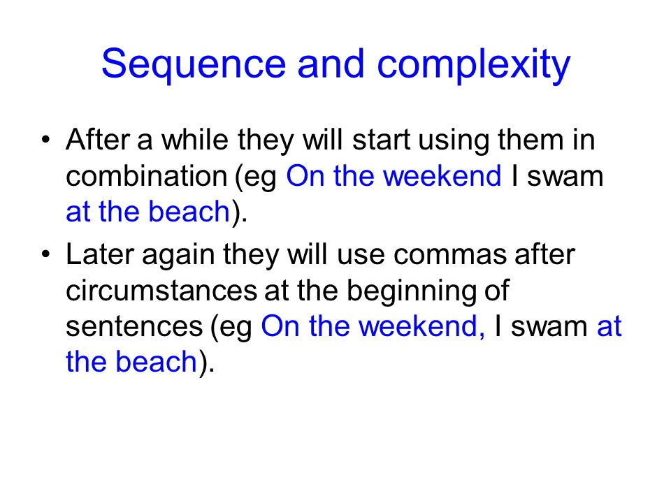 Sequence and complexity After a while they will start using them in combination (eg On the weekend I swam at the beach).