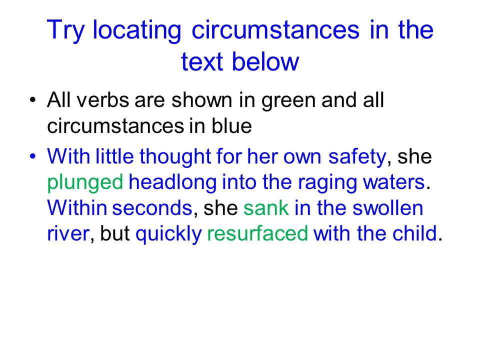 Try locating circumstances in the text below All verbs are shown in green and all circumstances in blue With little thought for her own safety, she plunged headlong into the raging waters.