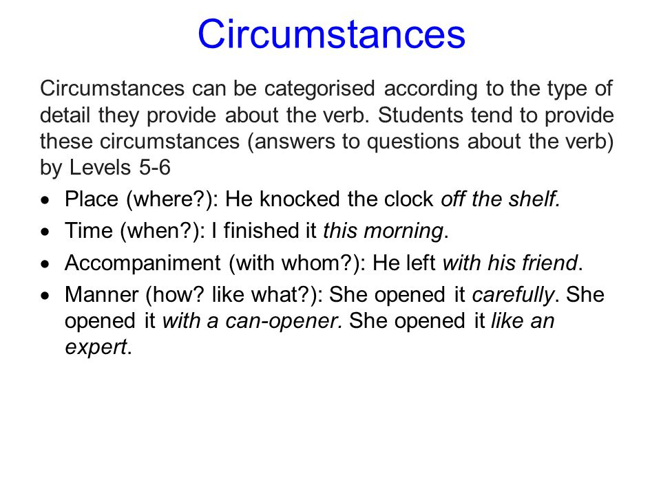 Circumstances Circumstances can be categorised according to the type of detail they provide about the verb.