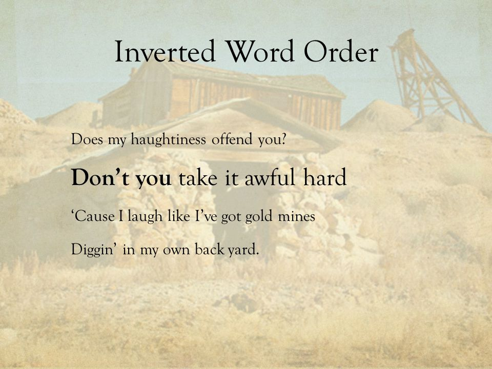 Inverted Word Order Does my haughtiness offend you? Don't you take it awful hard 'Cause I laugh like I've got gold mines Diggin' in my own back yard.