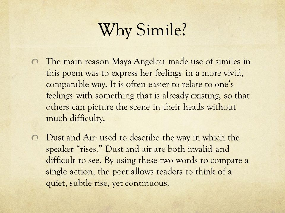 Why Simile? The main reason Maya Angelou made use of similes in this poem was to express her feelings in a more vivid, comparable way. It is often eas