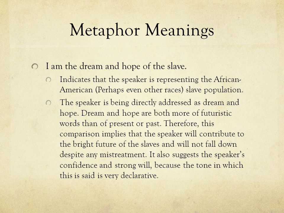Metaphor Meanings I am the dream and hope of the slave. Indicates that the speaker is representing the African- American (Perhaps even other races) sl