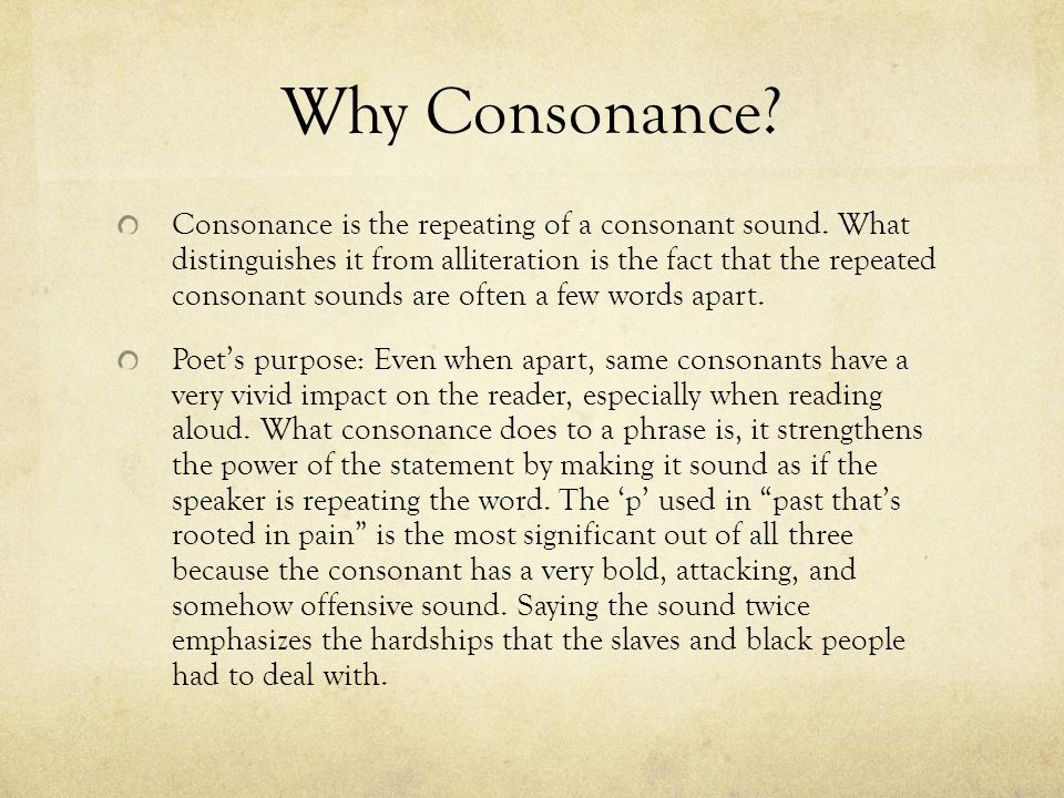 Why Consonance? Consonance is the repeating of a consonant sound. What distinguishes it from alliteration is the fact that the repeated consonant soun