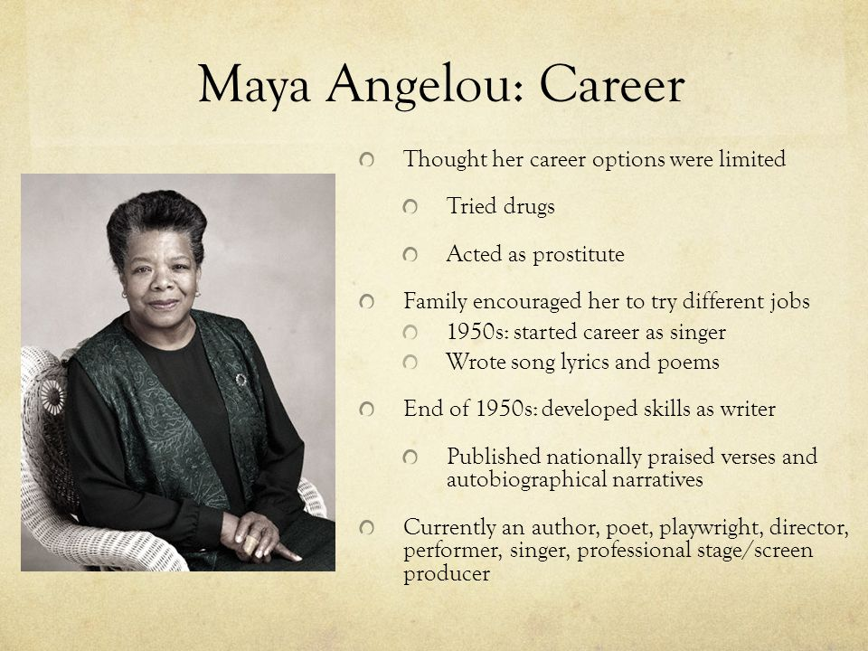 Maya Angelou: Career Thought her career options were limited Tried drugs Acted as prostitute Family encouraged her to try different jobs 1950s: starte