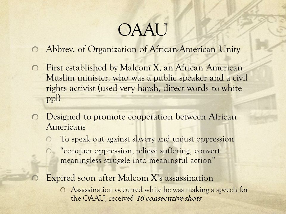 OAAU Abbrev. of Organization of African-American Unity First established by Malcom X, an African American Muslim minister, who was a public speaker an