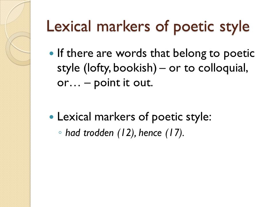 Lexical markers of poetic style If there are words that belong to poetic style (lofty, bookish) – or to colloquial, or… – point it out. Lexical marker