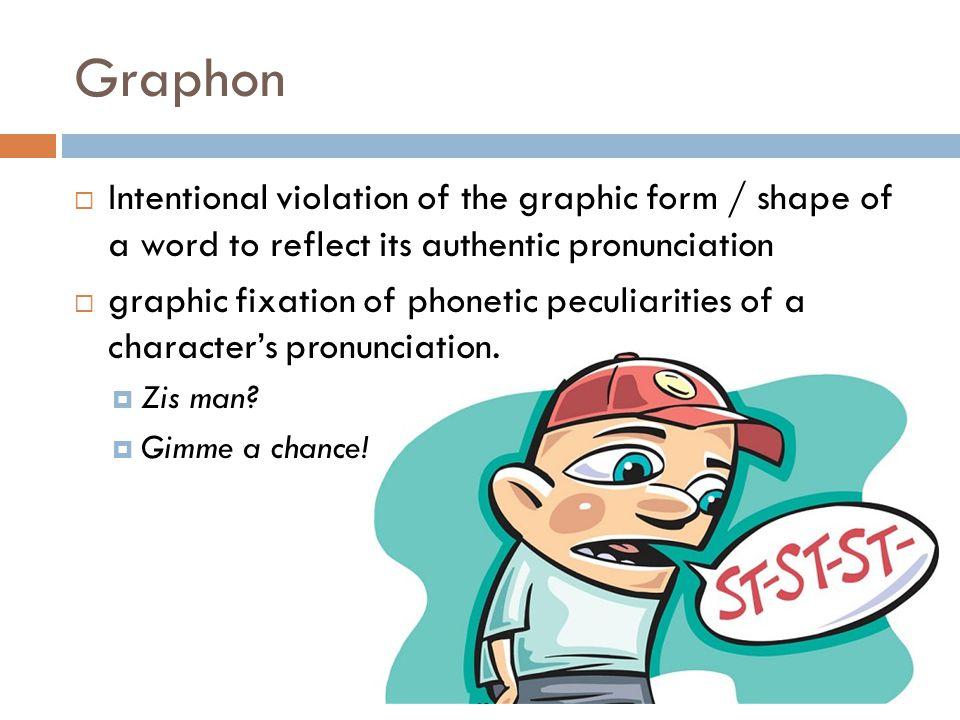 Graphon  Intentional violation of the graphic form / shape of a word to reflect its authentic pronunciation  graphic fixation of phonetic peculiarit