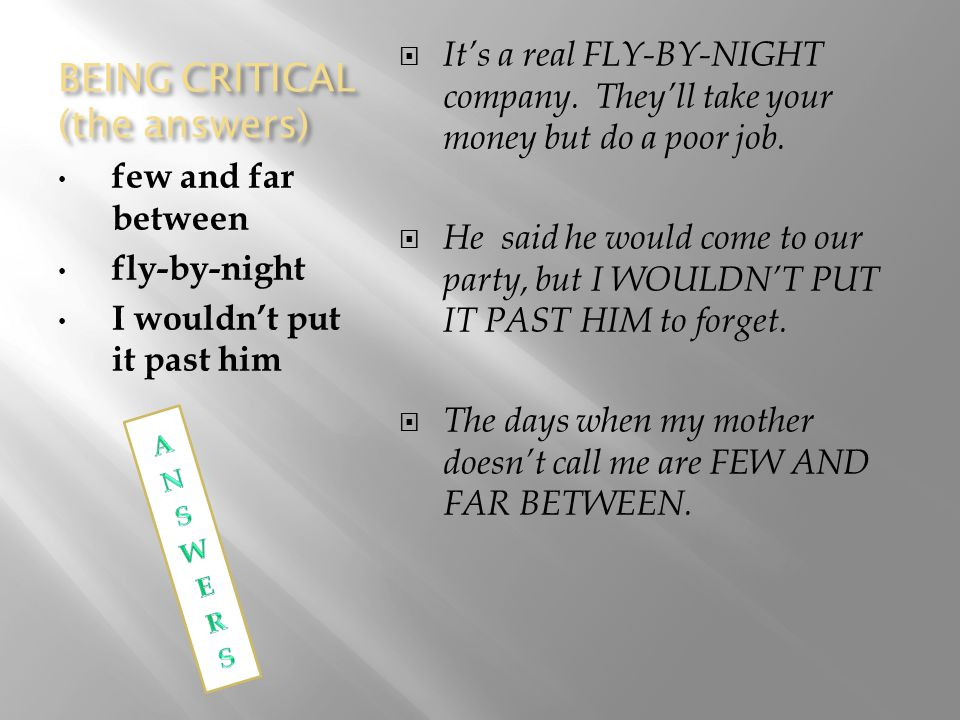 BEING CRITICAL (the answers) few and far between fly-by-night I wouldn't put it past him  It's a real FLY-BY-NIGHT company.