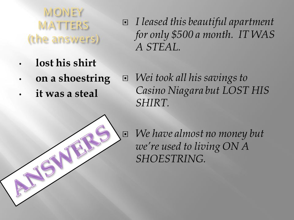 MONEY MATTERS (the answers) lost his shirt on a shoestring it was a steal  I leased this beautiful apartment for only $500 a month.