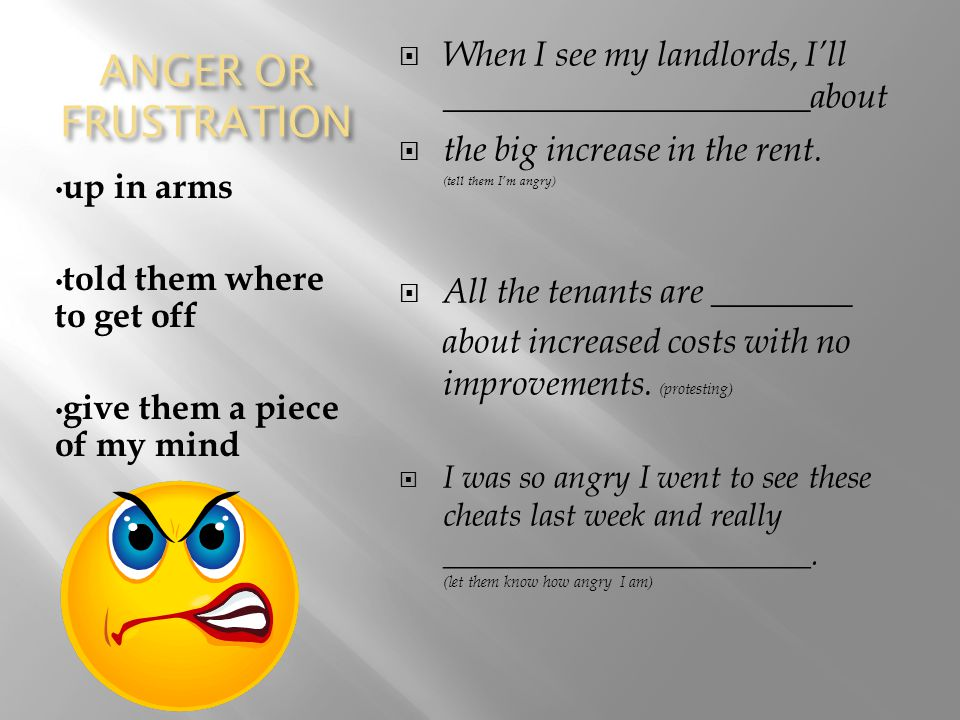 ANGER OR FRUSTRATION up in arms told them where to get off give them a piece of my mind  When I see my landlords, I'll _____________________about  the big increase in the rent.