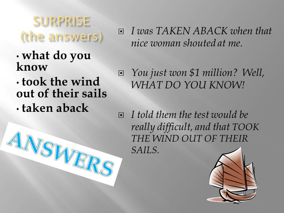 SURPRISE (the answers) what do you know took the wind out of their sails taken aback  I was TAKEN ABACK when that nice woman shouted at me.