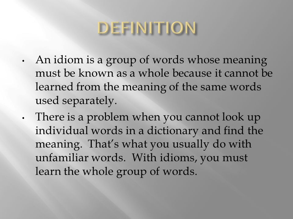 An idiom is a group of words whose meaning must be known as a whole because it cannot be learned from the meaning of the same words used separately.