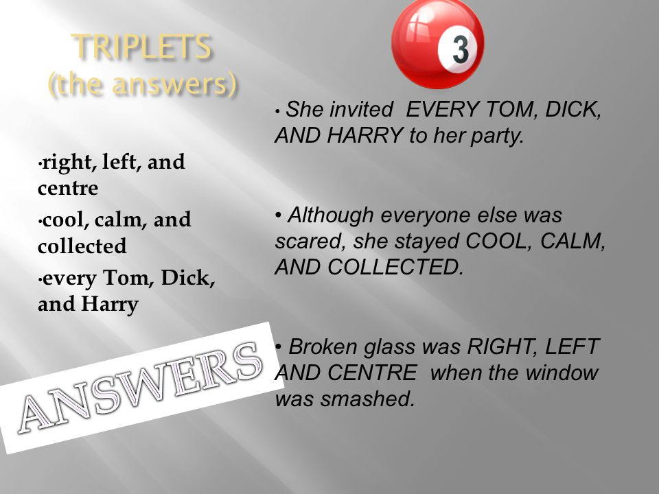 TRIPLETS (the answers) right, left, and centre cool, calm, and collected every Tom, Dick, and Harry She invited EVERY TOM, DICK, AND HARRY to her party.