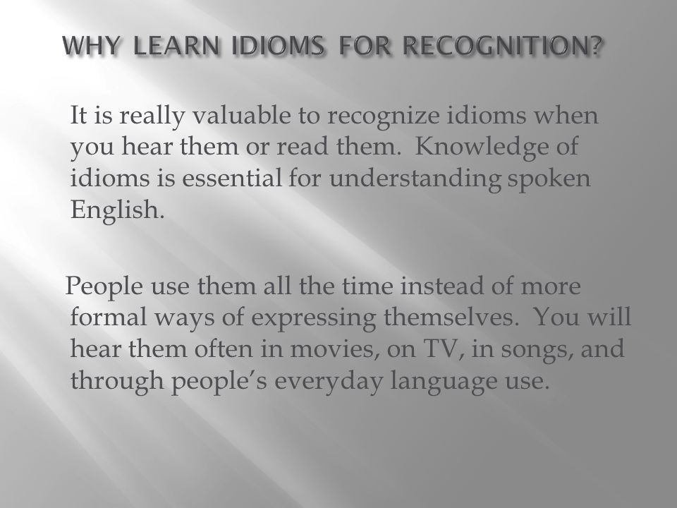 It is really valuable to recognize idioms when you hear them or read them.