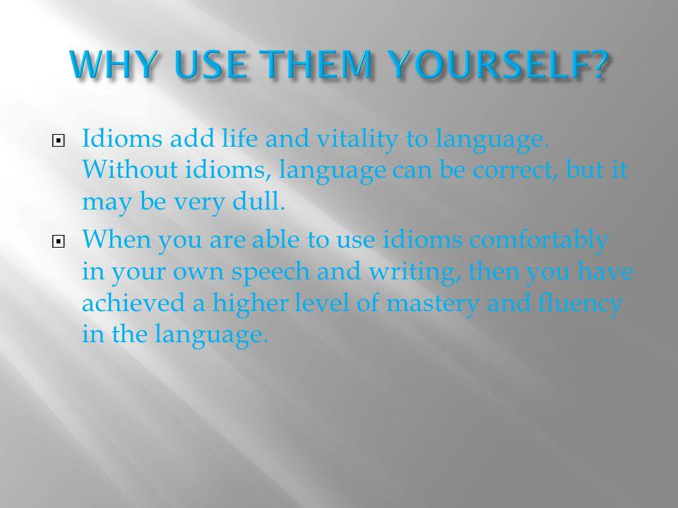  Idioms add life and vitality to language.