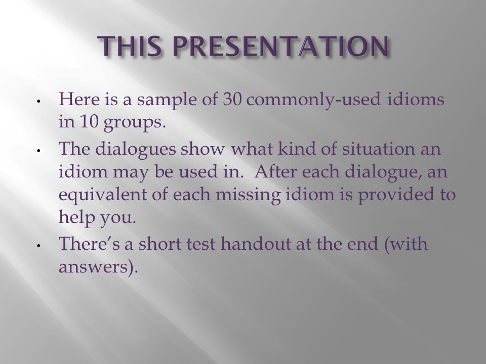 Here is a sample of 30 commonly-used idioms in 10 groups.