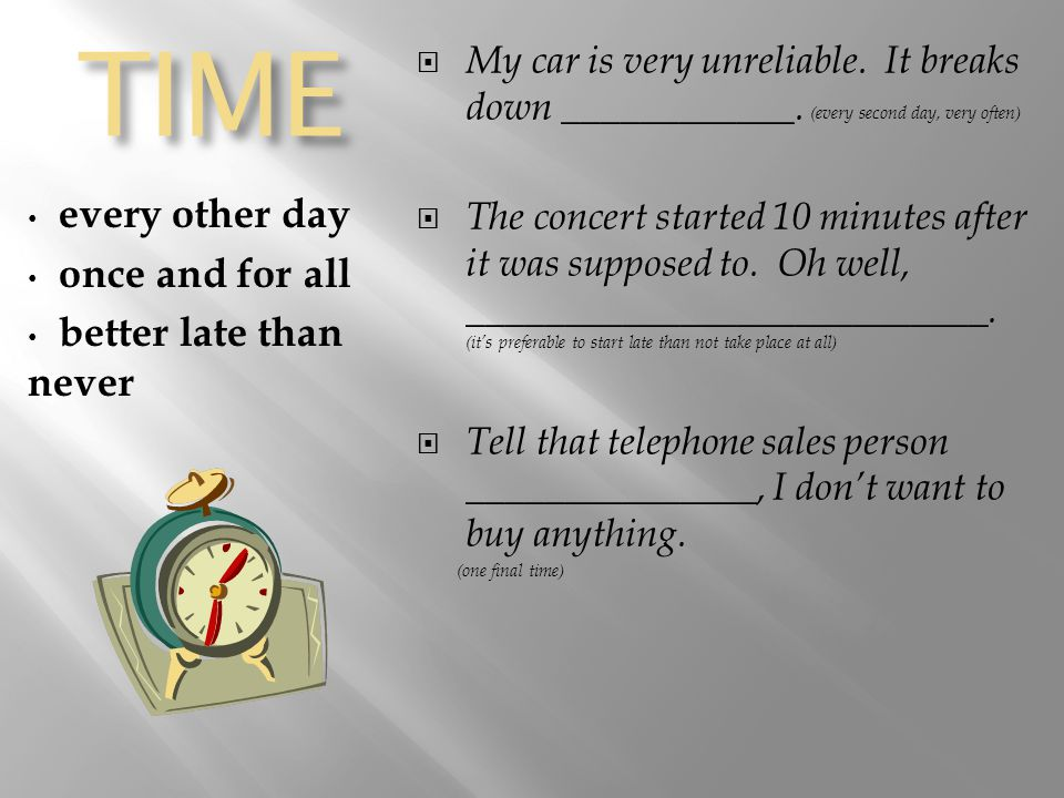 TIME every other day once and for all better late than never  My car is very unreliable.