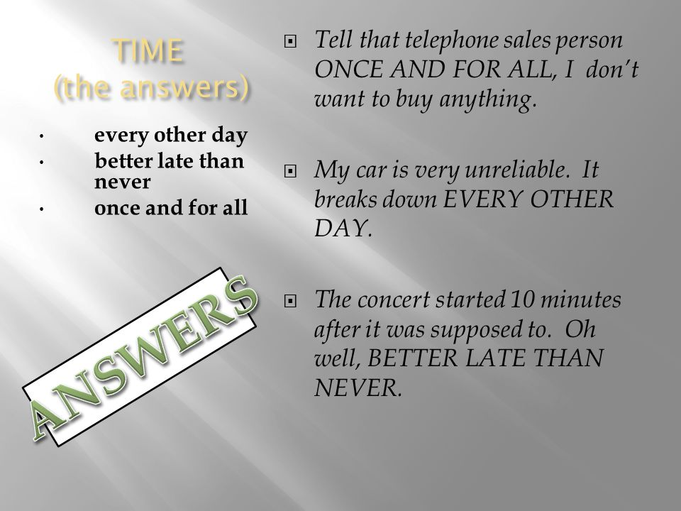 TIME (the answers) every other day better late than never once and for all  Tell that telephone sales person ONCE AND FOR ALL, I don't want to buy anything.