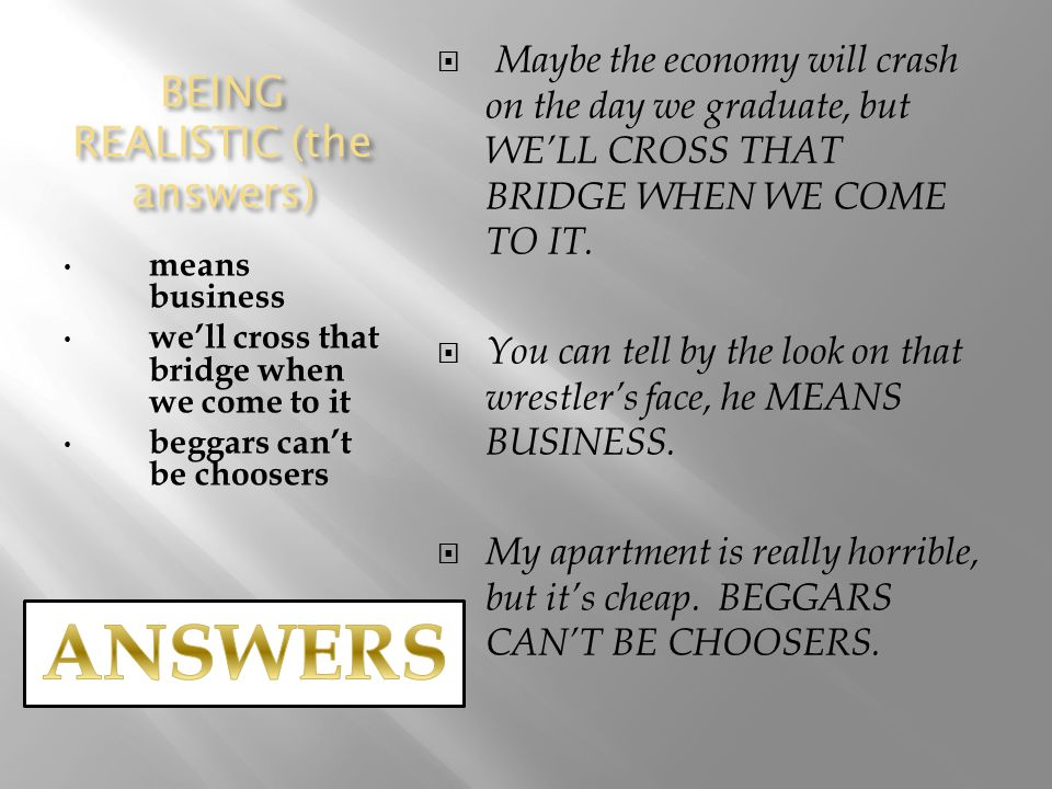 BEING REALISTIC (the answers) means business we'll cross that bridge when we come to it beggars can't be choosers  Maybe the economy will crash on the day we graduate, but WE'LL CROSS THAT BRIDGE WHEN WE COME TO IT.