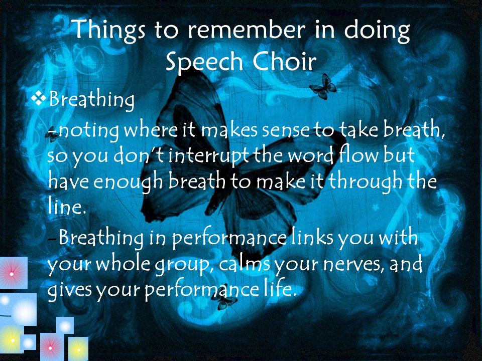 Things to remember in doing Speech Choir  Breathing -noting where it makes sense to take breath, so you don't interrupt the word flow but have enough