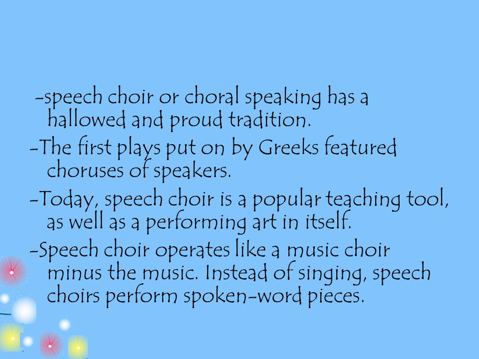 -speech choir or choral speaking has a hallowed and proud tradition. -The first plays put on by Greeks featured choruses of speakers. -Today, speech c