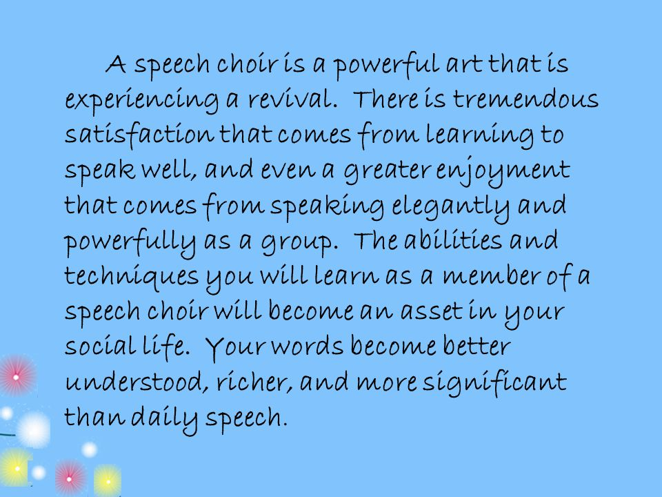 A speech choir is a powerful art that is experiencing a revival. There is tremendous satisfaction that comes from learning to speak well, and even a g