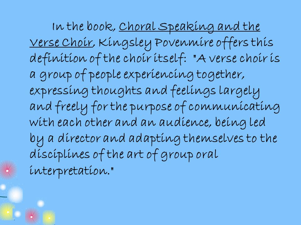 In the book, Choral Speaking and the Verse Choir, Kingsley Povenmire offers this definition of the choir itself: