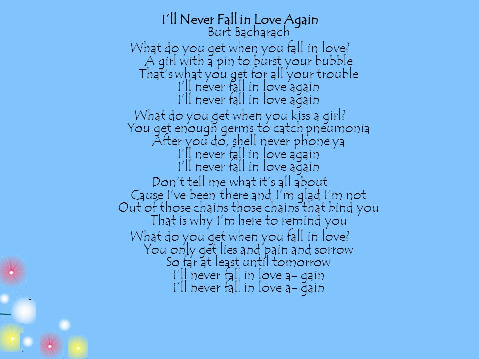 I'll Never Fall in Love Again Burt Bacharach What do you get when you fall in love? A girl with a pin to burst your bubble That's what you get for all