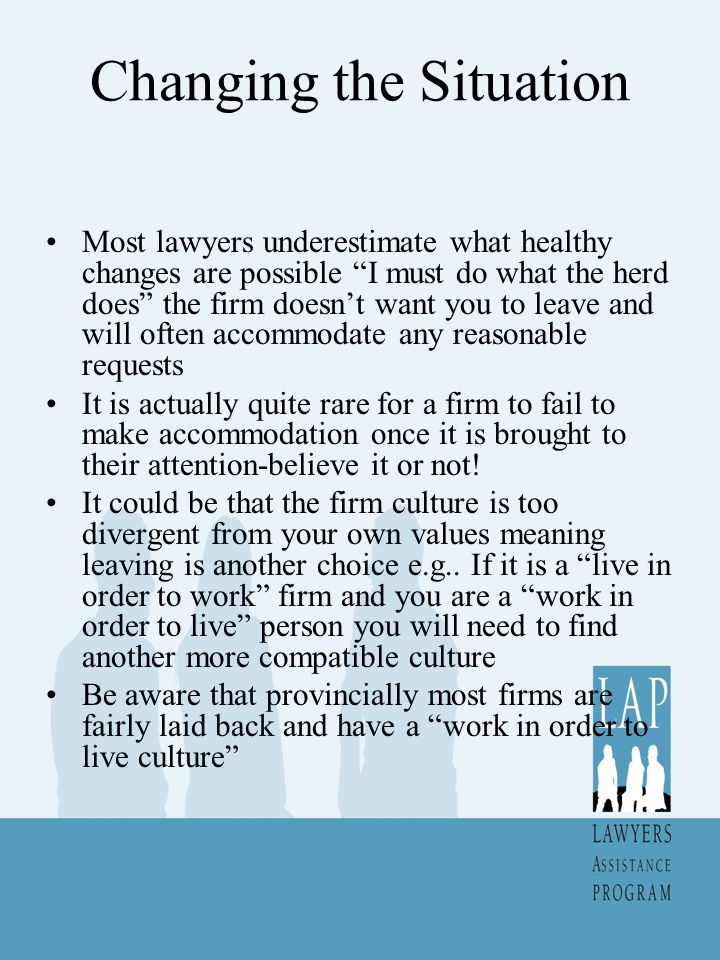 Changing the Situation Most lawyers underestimate what healthy changes are possible I must do what the herd does the firm doesn't want you to leave and will often accommodate any reasonable requests It is actually quite rare for a firm to fail to make accommodation once it is brought to their attention-believe it or not.