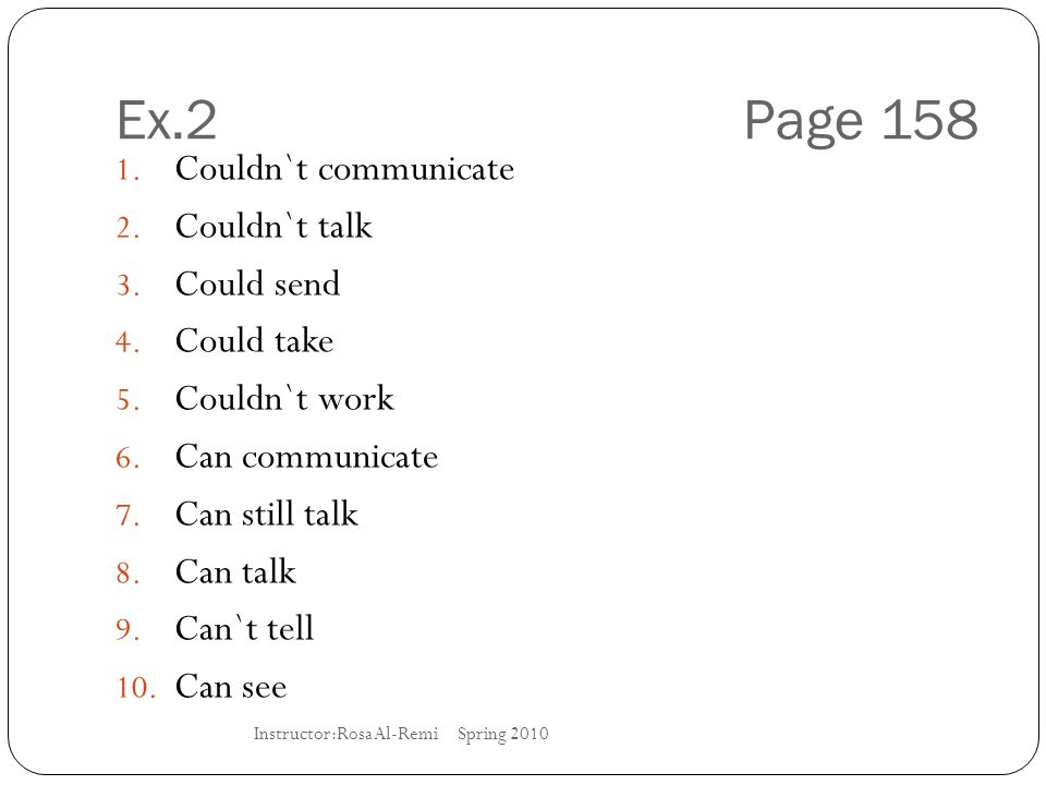 Ex.2 Page 158 1. Couldn`t communicate 2. Couldn`t talk 3. Could send 4. Could take 5. Couldn`t work 6. Can communicate 7. Can still talk 8. Can talk 9