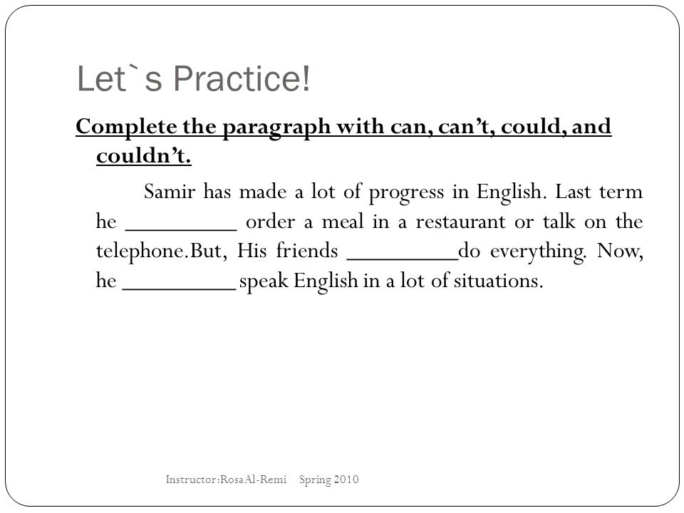 Let`s Practice! Complete the paragraph with can, can't, could, and couldn't. Samir has made a lot of progress in English. Last term he _________ order