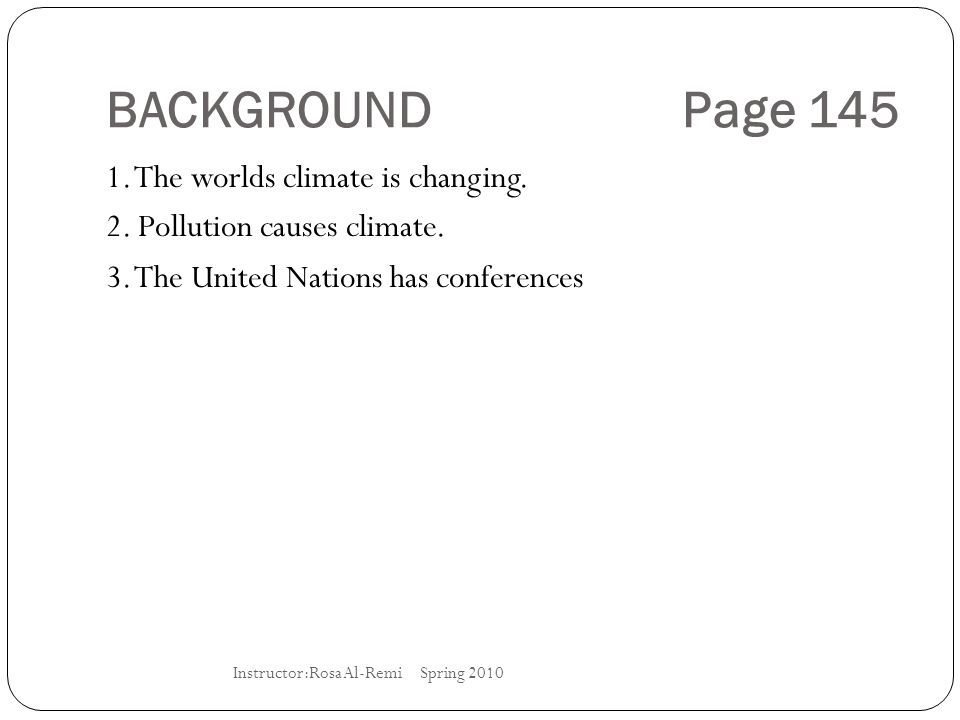 BACKGROUND Page 145 1. The worlds climate is changing. 2. Pollution causes climate. 3. The United Nations has conferences Instructor:Rosa Al-Remi Spri