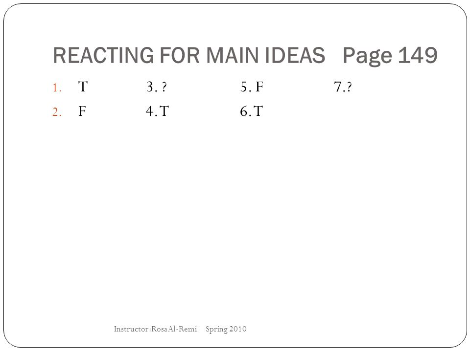REACTING FOR MAIN IDEAS Page 149 1. T3. ?5. F7.? 2. F4. T6. T Instructor:Rosa Al-Remi Spring 2010